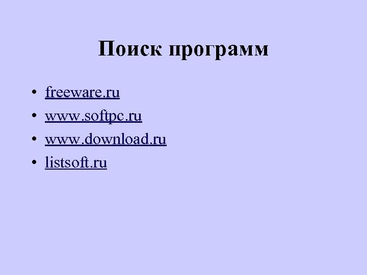 Поиск программ • • freeware. ru www. softpc. ru www. download. ru listsoft. ru