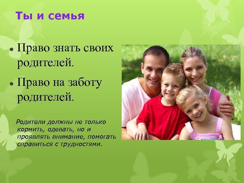 Ты и семья Право знать своих родителей. Право на заботу родителей. Родители должны не