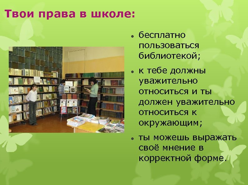 Твои права в школе: бесплатно пользоваться библиотекой; к тебе должны уважительно относиться и ты