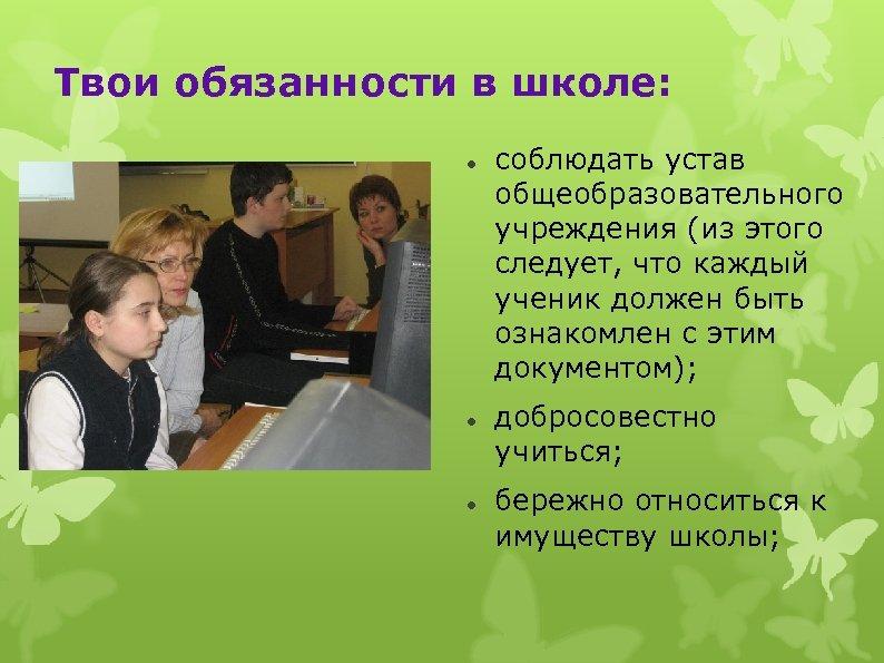 Твои обязанности в школе: соблюдать устав общеобразовательного учреждения (из этого следует, что каждый ученик
