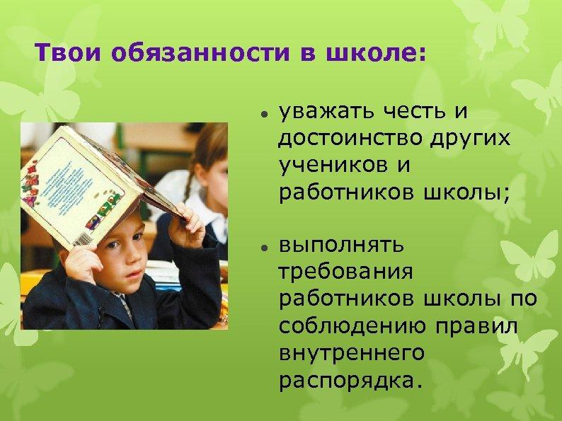 Твои обязанности в школе: уважать честь и достоинство других учеников и работников школы; выполнять