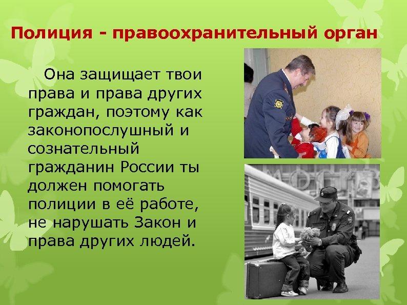 Полиция - правоохранительный орган Она защищает твои права и права других граждан, поэтому как