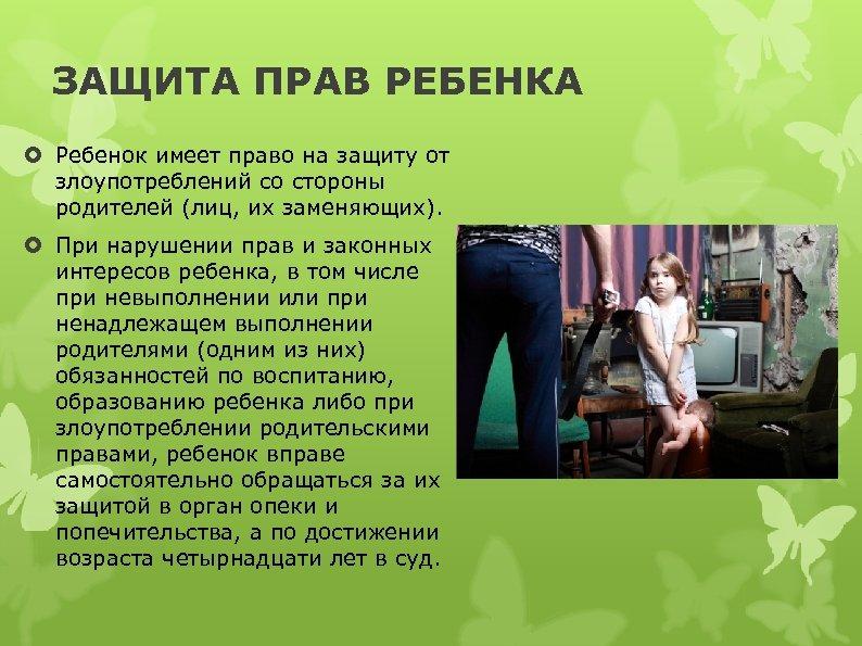 ЗАЩИТА ПРАВ РЕБЕНКА Ребенок имеет право на защиту от злоупотреблений со стороны родителей (лиц,