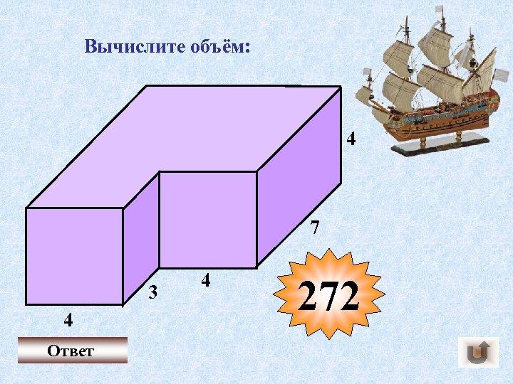 Вычислите объём: 4 7 3 4 Ответ 4 272