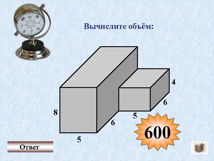 Вычислите объём: 4 6 8 6 Ответ 5 5 600