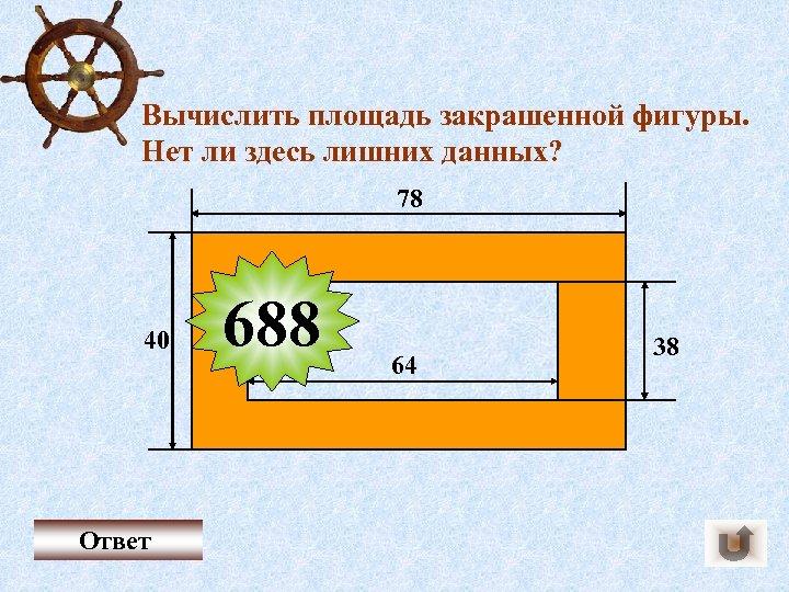 Вычислить площадь закрашенной фигуры. Нет ли здесь лишних данных? 78 40 Ответ 688 64
