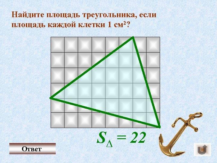 Найдите площадь треугольника, если площадь каждой клетки 1 см 2? Ответ S∆ = 22