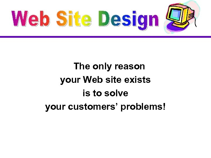 The only reason your Web site exists is to solve your customers' problems!