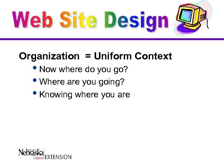 Organization = Uniform Context i. Now where do you go? i. Where are you