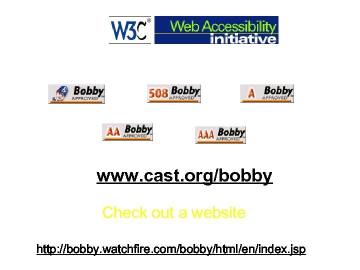 www. cast. org/bobby Check out a website http: //bobby. watchfire. com/bobby/html/en/index. jsp