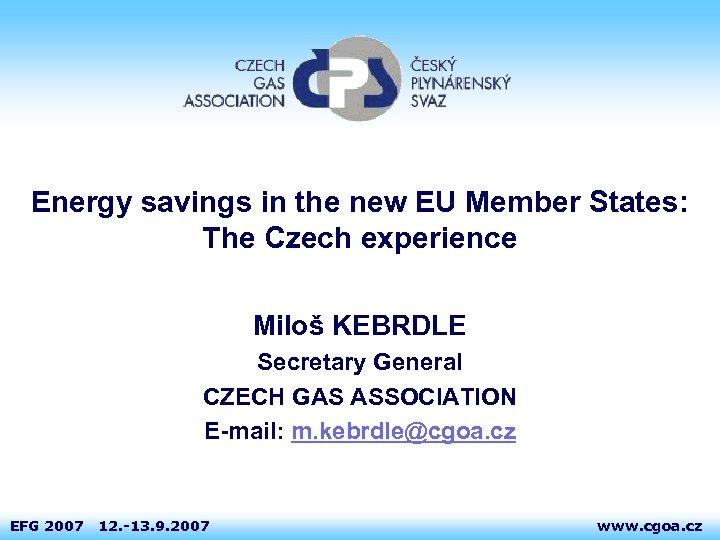 Energy savings in the new EU Member States: The Czech experience Miloš KEBRDLE Secretary