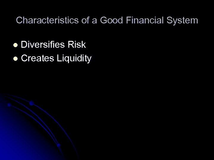 Characteristics of a Good Financial System Diversifies Risk l Creates Liquidity l