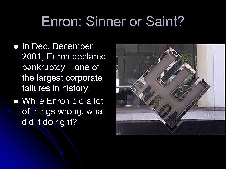 Enron: Sinner or Saint? l l In December 2001, Enron declared bankruptcy – one