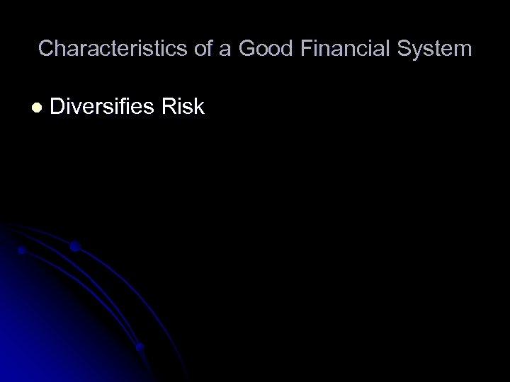 Characteristics of a Good Financial System l Diversifies Risk