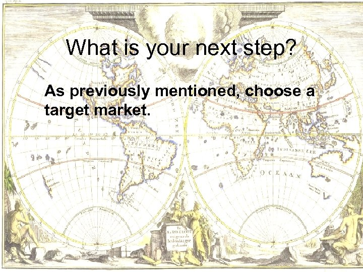 What is your next step? As previously mentioned, choose a target market.