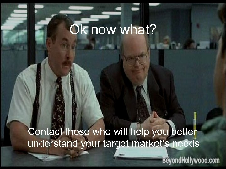 Ok now what? Contact those who will help you better understand your target market's