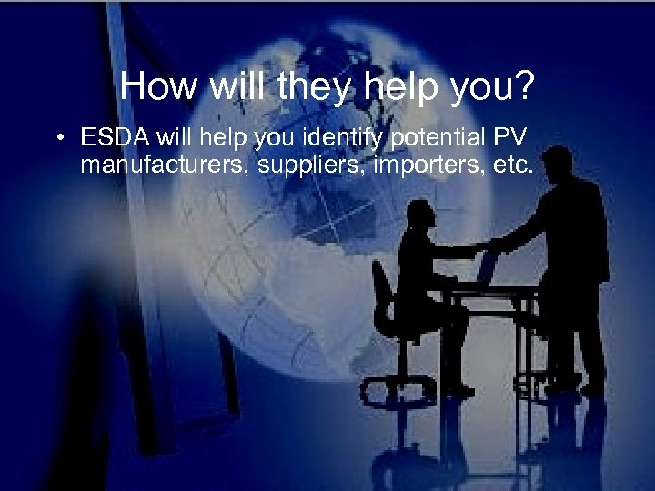 How will they help you? • ESDA will help you identify potential PV manufacturers,