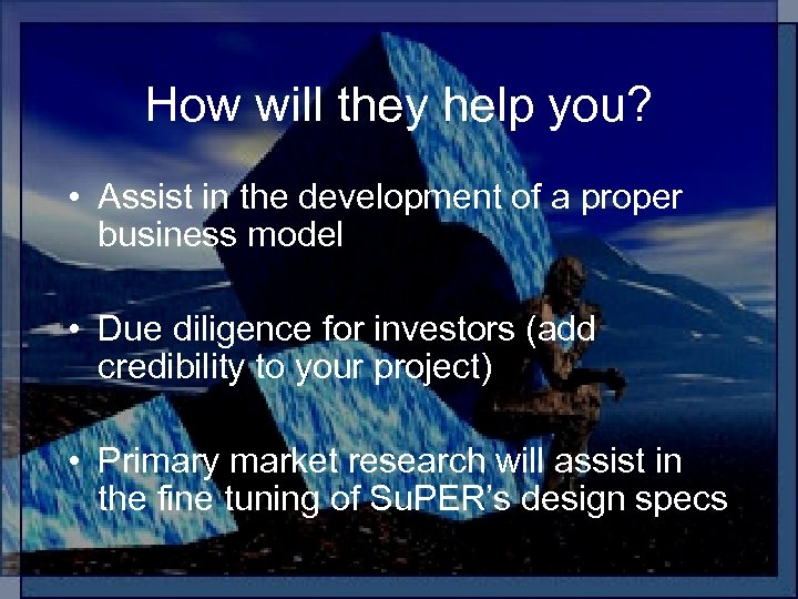 How will they help you? • Assist in the development of a proper business