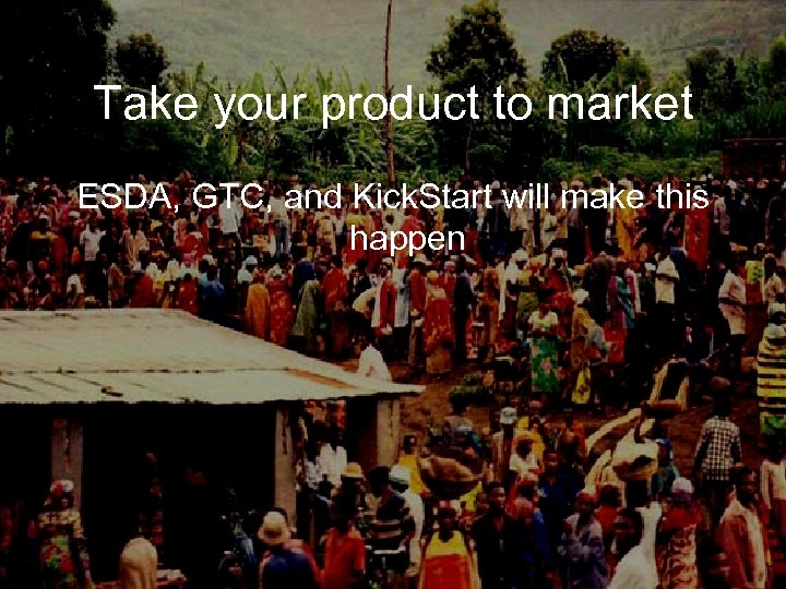 Take your product to market ESDA, GTC, and Kick. Start will make this happen