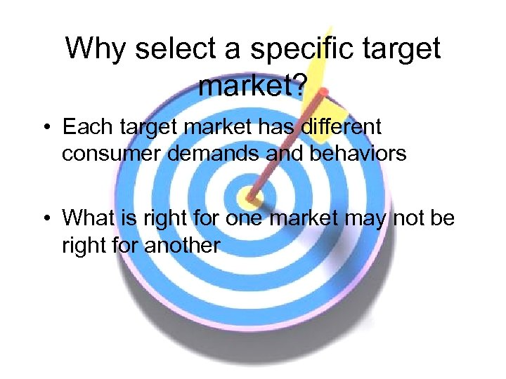 Why select a specific target market? • Each target market has different consumer demands
