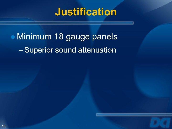 Justification ● Minimum 18 gauge panels – Superior sound attenuation 15