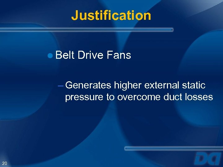 Justification ● Belt Drive Fans – Generates higher external static pressure to overcome duct