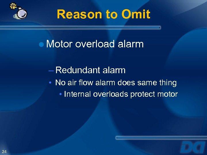 Reason to Omit ● Motor overload alarm – Redundant alarm • No air flow