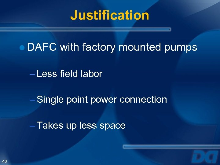 Justification ● DAFC with factory mounted pumps – Less field labor – Single point
