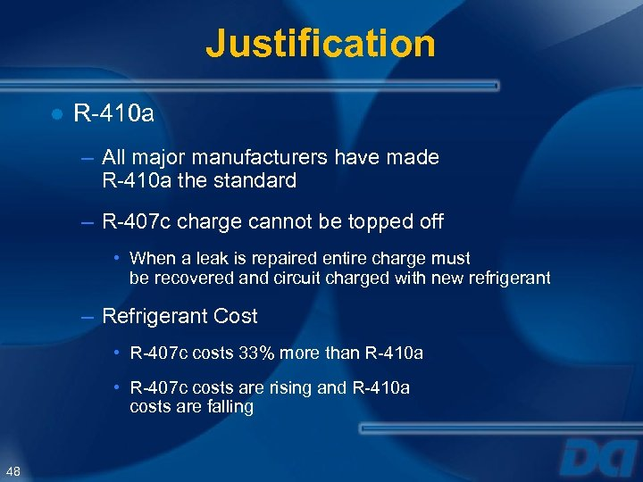 Justification ● R-410 a – All major manufacturers have made R-410 a the standard