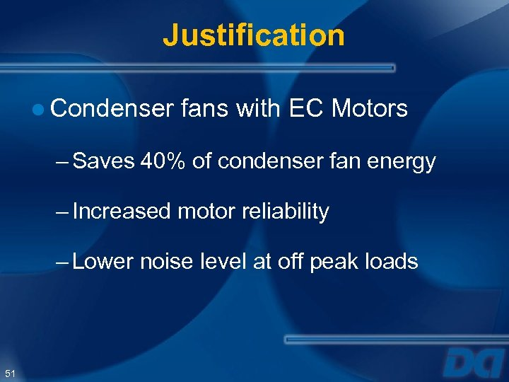 Justification ● Condenser fans with EC Motors – Saves 40% of condenser fan energy