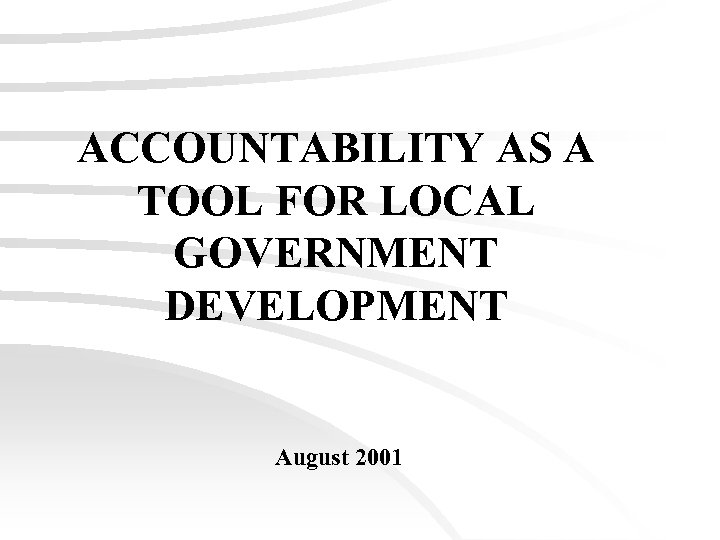 ACCOUNTABILITY AS A TOOL FOR LOCAL GOVERNMENT DEVELOPMENT August 2001