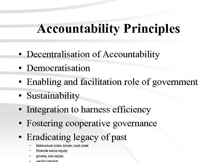 Accountability Principles • • Decentralisation of Accountability Democratisation Enabling and facilitation role of government