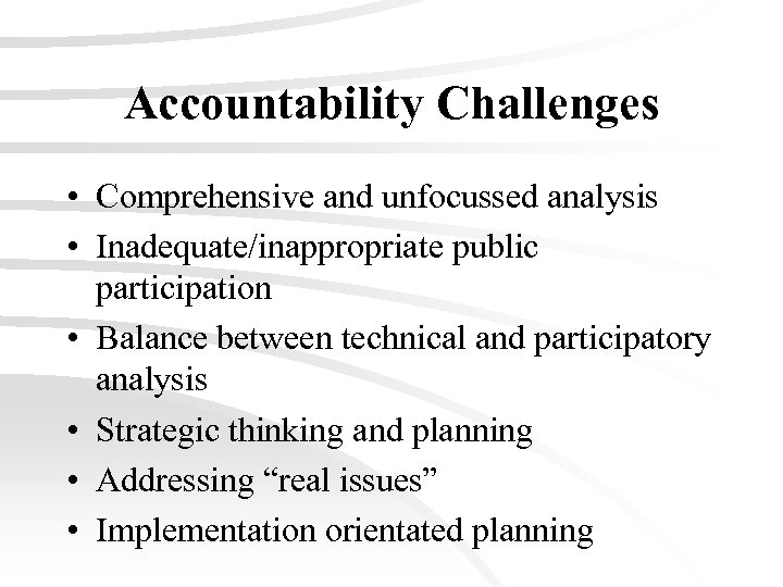 Accountability Challenges • Comprehensive and unfocussed analysis • Inadequate/inappropriate public participation • Balance between