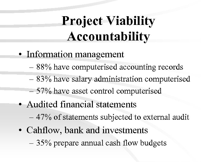 Project Viability Accountability • Information management – 88% have computerised accounting records – 83%