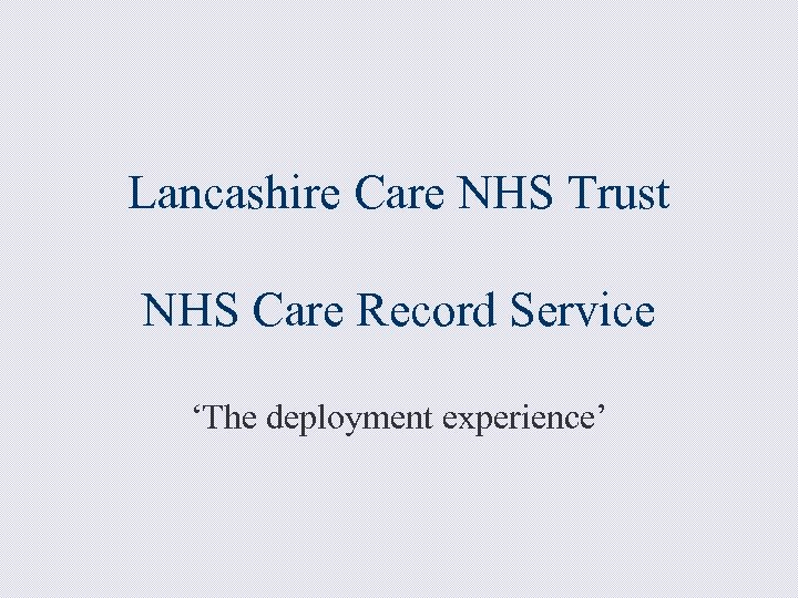 Lancashire Care NHS Trust NHS Care Record Service 'The deployment experience'