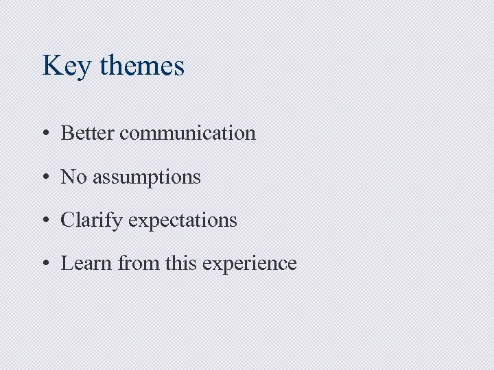 Key themes • Better communication • No assumptions • Clarify expectations • Learn from