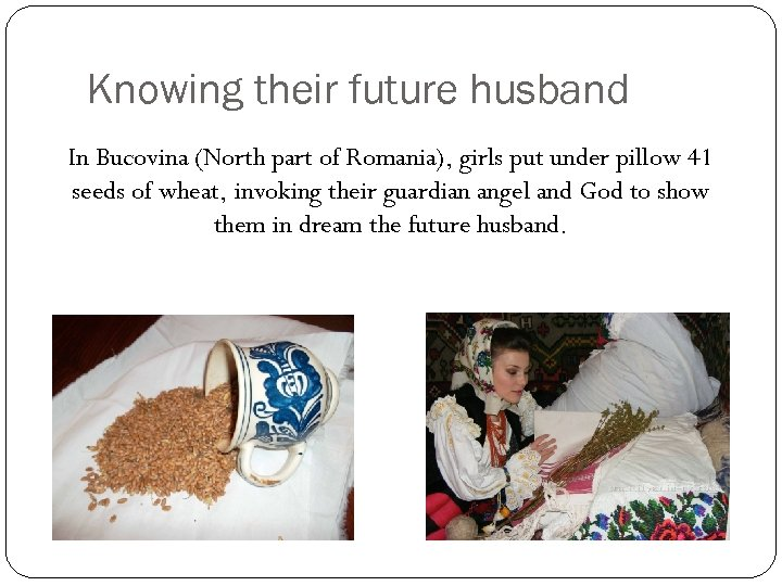 Knowing their future husband In Bucovina (North part of Romania), girls put under pillow