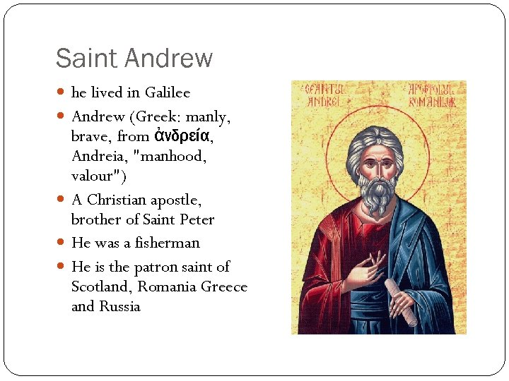Saint Andrew he lived in Galilee Andrew (Greek: manly, brave, from ἀνδρεία, Andreia,