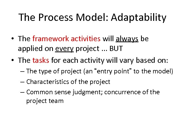 The Process Model: Adaptability • The framework activities will always be applied on every