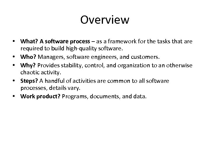 Overview • What? A software process – as a framework for the tasks that