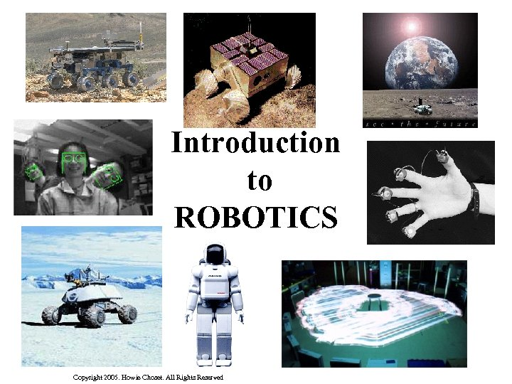 Introduction to ROBOTICS Copyright 2005. Howie Choset. All Rights Reserved