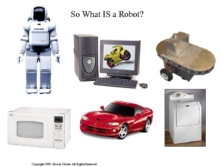 So What IS a Robot? Copyright 2005. Howie Choset. All Rights Reserved