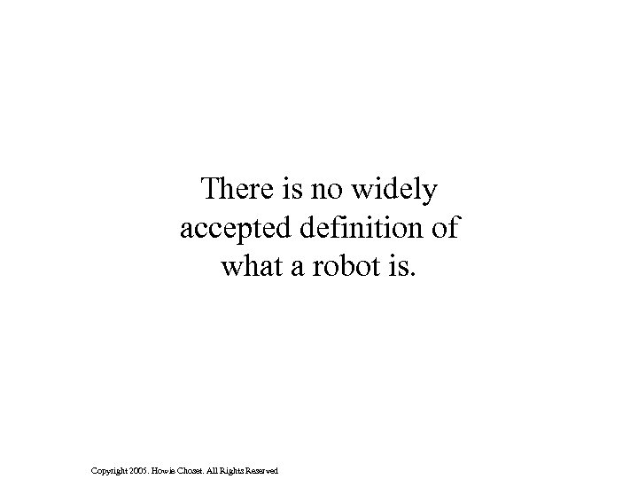 There is no widely accepted definition of what a robot is. Copyright 2005. Howie