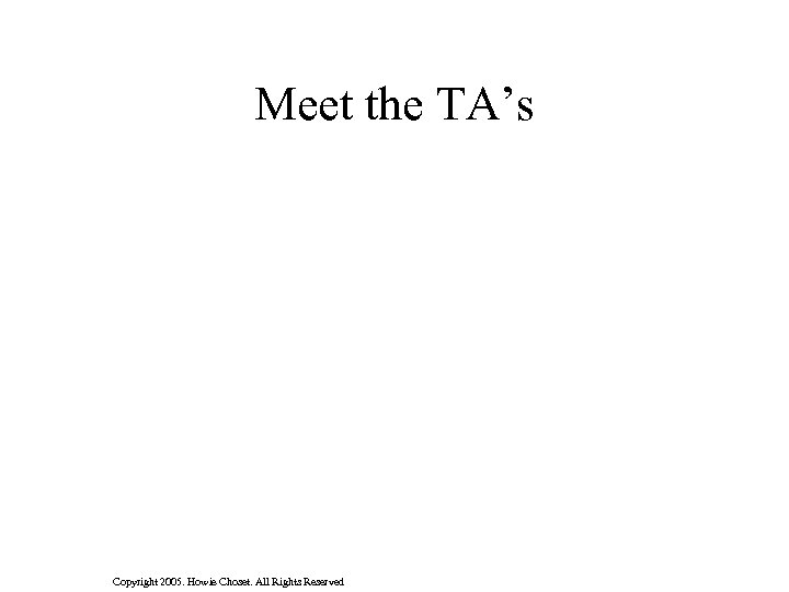 Meet the TA's Copyright 2005. Howie Choset. All Rights Reserved