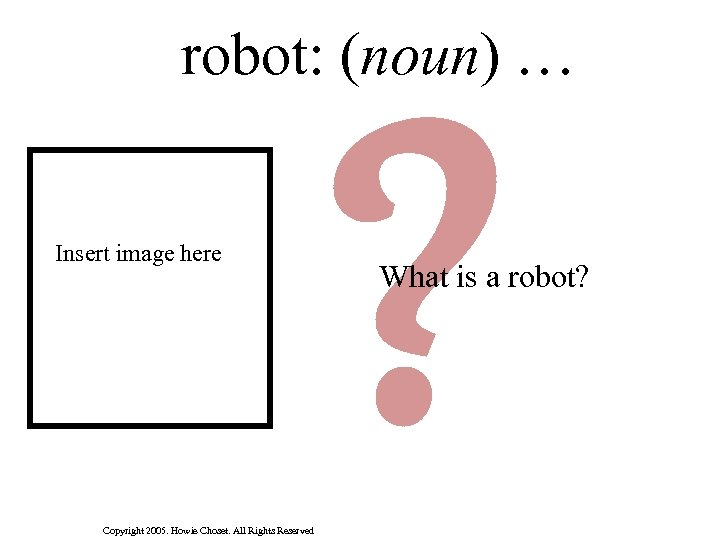 robot: (noun) … Insert image here Copyright 2005. Howie Choset. All Rights Reserved ?