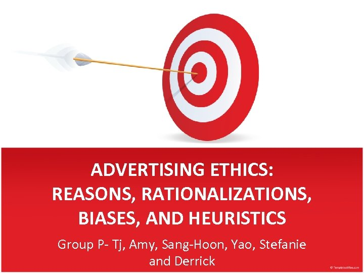ADVERTISING ETHICS: REASONS, RATIONALIZATIONS, BIASES, AND HEURISTICS Group P- Tj, Amy, Sang-Hoon, Yao, Stefanie