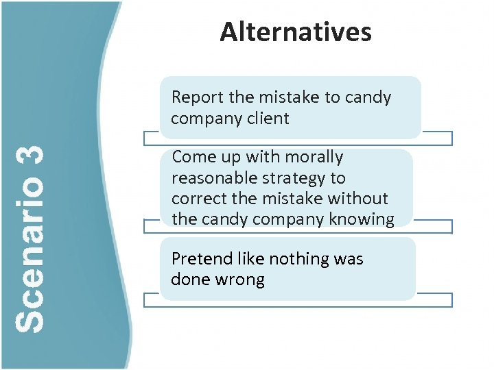 Alternatives Scenario 3 Report the mistake to candy company client Come up with morally
