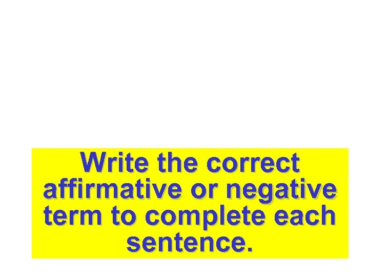 Write the correct affirmative or negative term to complete each sentence.