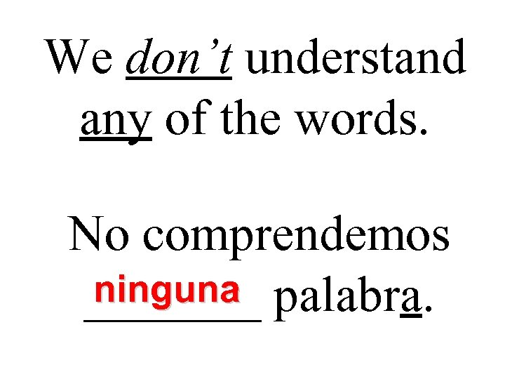 We don't understand any of the words. No comprendemos ninguna _______ palabra.