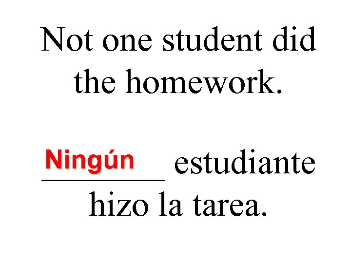 Not one student did the homework. Ningún _______ estudiante hizo la tarea.